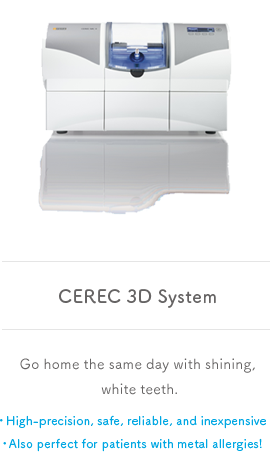CEREC 3D System Go home the same day with shining, white teeth. High-precision, safe, reliable, and inexpensive Also perfect for patients with metal allergies!