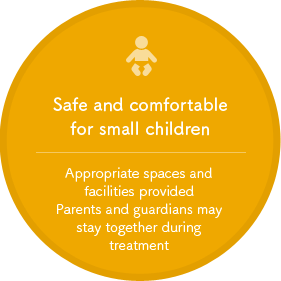 Safe and comfortable for small children. Appropriate spaces and facilities provided Parents and guardians may stay together during treatment